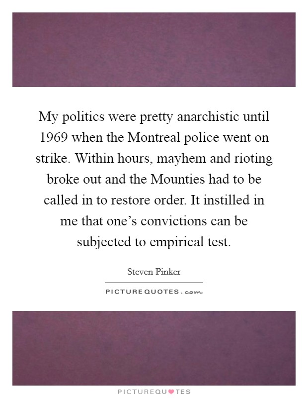 My politics were pretty anarchistic until 1969 when the Montreal police went on strike. Within hours, mayhem and rioting broke out and the Mounties had to be called in to restore order. It instilled in me that one's convictions can be subjected to empirical test Picture Quote #1