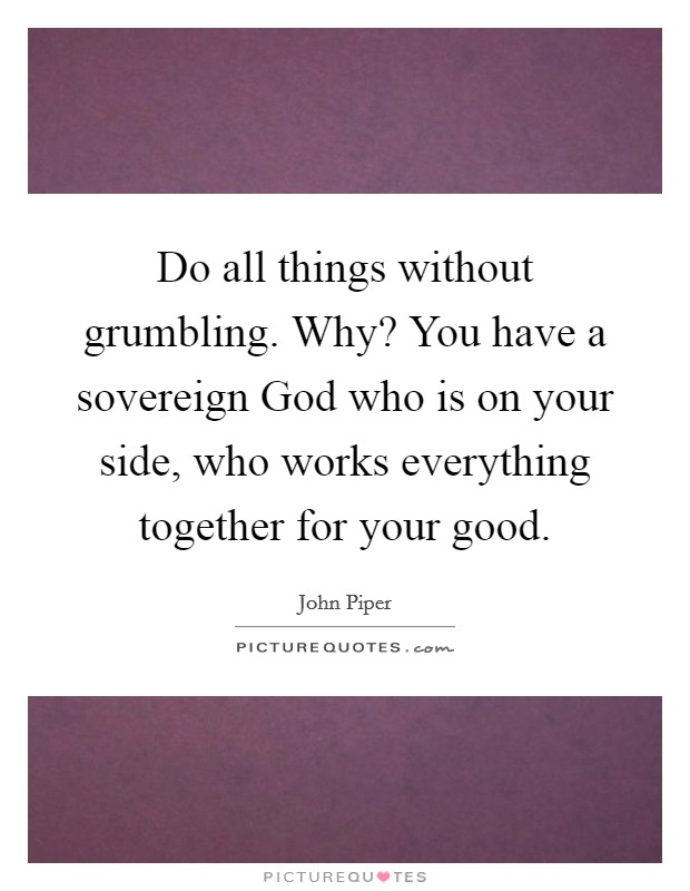 Do all things without grumbling. Why? You have a sovereign God who is on your side, who works everything together for your good Picture Quote #1
