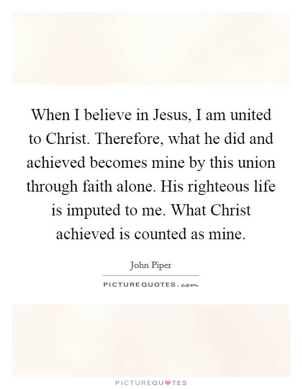 When I believe in Jesus, I am united to Christ. Therefore, what he did and achieved becomes mine by this union through faith alone. His righteous life is imputed to me. What Christ achieved is counted as mine Picture Quote #1
