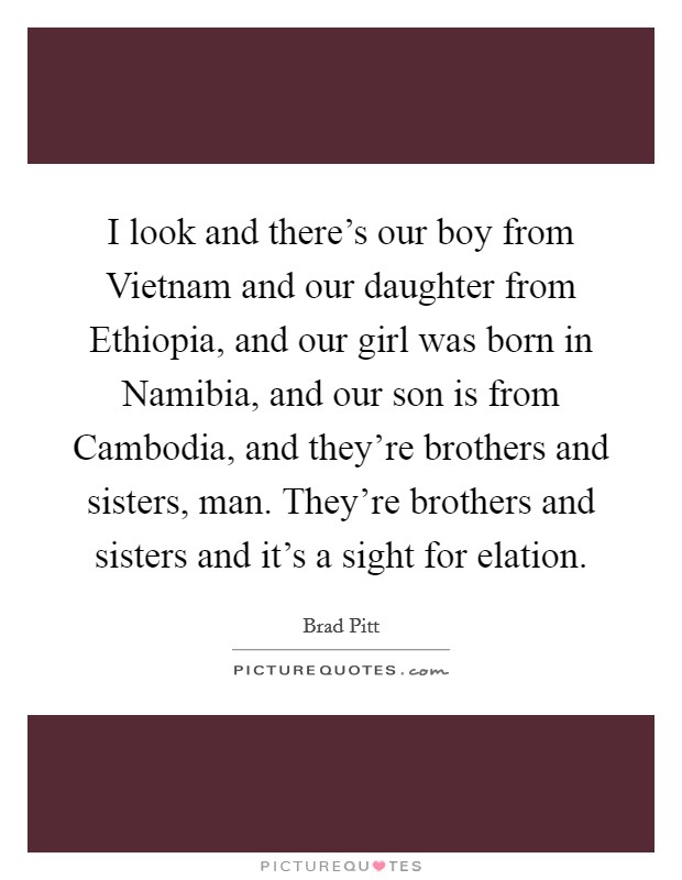 I look and there's our boy from Vietnam and our daughter from Ethiopia, and our girl was born in Namibia, and our son is from Cambodia, and they're brothers and sisters, man. They're brothers and sisters and it's a sight for elation Picture Quote #1