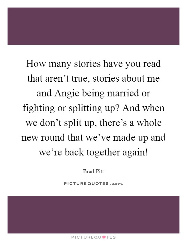 How many stories have you read that aren't true, stories about me and Angie being married or fighting or splitting up? And when we don't split up, there's a whole new round that we've made up and we're back together again! Picture Quote #1
