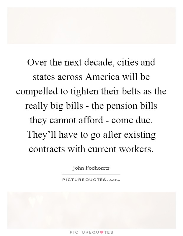 Over the next decade, cities and states across America will be compelled to tighten their belts as the really big bills - the pension bills they cannot afford - come due. They'll have to go after existing contracts with current workers Picture Quote #1