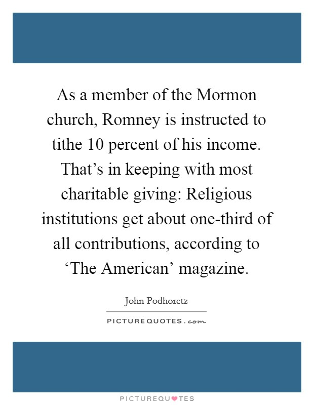 As a member of the Mormon church, Romney is instructed to tithe 10 percent of his income. That's in keeping with most charitable giving: Religious institutions get about one-third of all contributions, according to 'The American' magazine Picture Quote #1