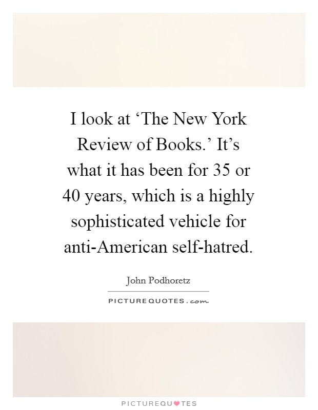 I look at 'The New York Review of Books.' It's what it has been for 35 or 40 years, which is a highly sophisticated vehicle for anti-American self-hatred Picture Quote #1