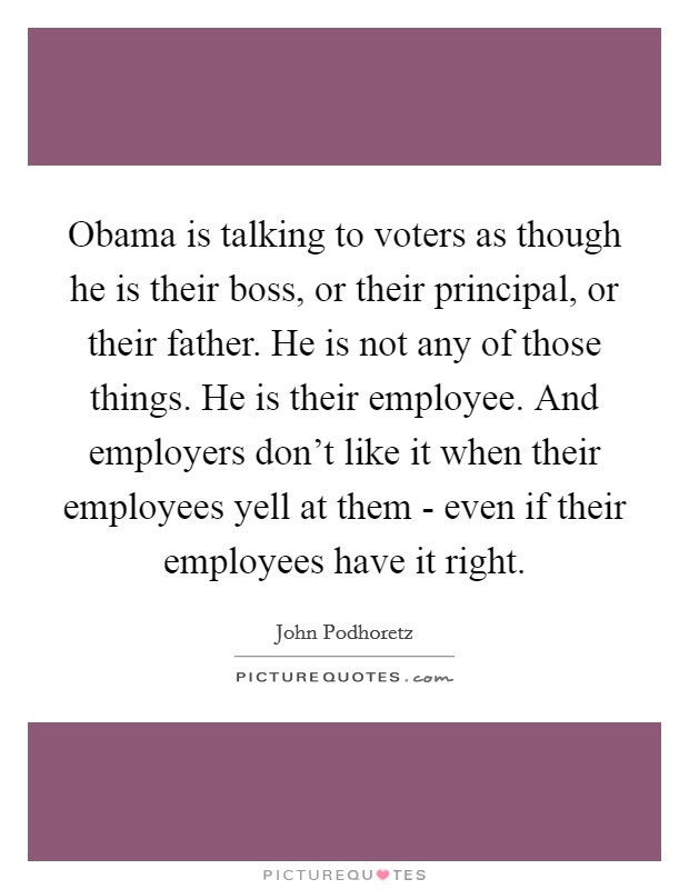 Obama is talking to voters as though he is their boss, or their principal, or their father. He is not any of those things. He is their employee. And employers don't like it when their employees yell at them - even if their employees have it right Picture Quote #1