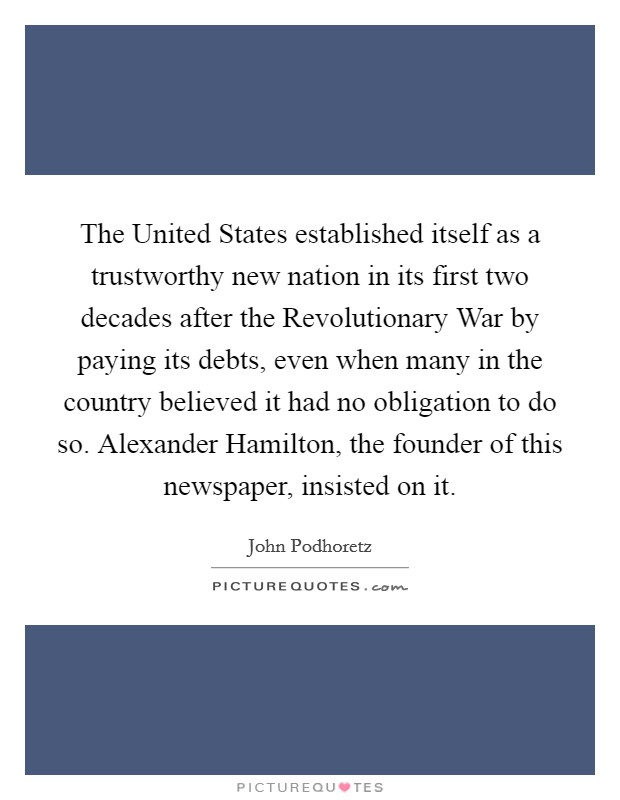 The United States established itself as a trustworthy new nation in its first two decades after the Revolutionary War by paying its debts, even when many in the country believed it had no obligation to do so. Alexander Hamilton, the founder of this newspaper, insisted on it Picture Quote #1