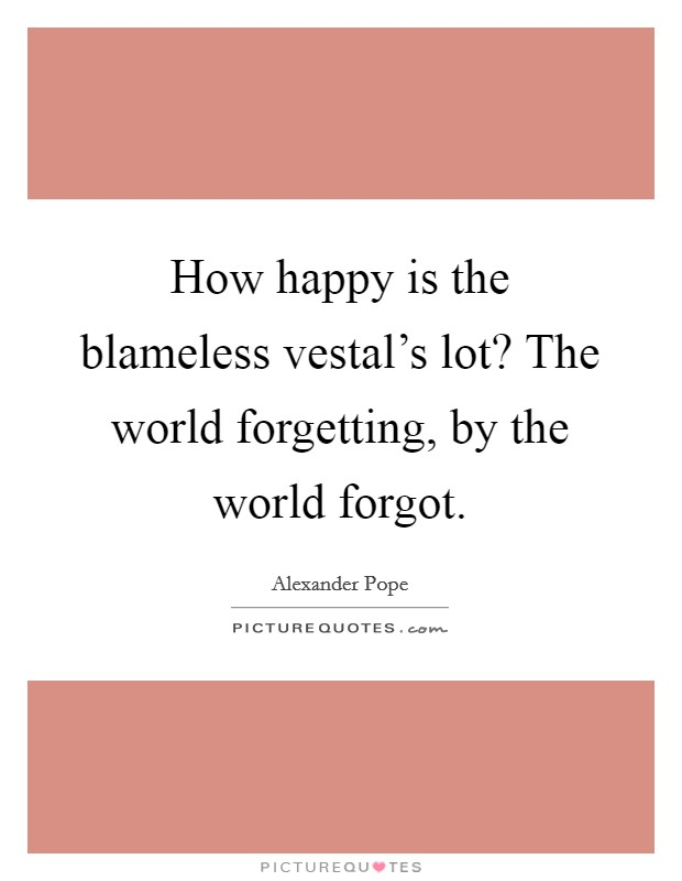 How happy is the blameless vestal's lot? The world forgetting, by the world forgot Picture Quote #1