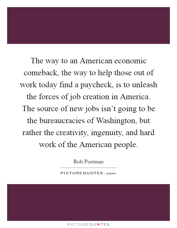 The way to an American economic comeback, the way to help those out of work today find a paycheck, is to unleash the forces of job creation in America. The source of new jobs isn't going to be the bureaucracies of Washington, but rather the creativity, ingenuity, and hard work of the American people Picture Quote #1