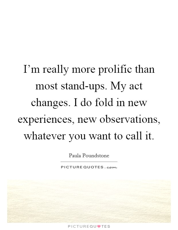 I'm really more prolific than most stand-ups. My act changes. I do fold in new experiences, new observations, whatever you want to call it Picture Quote #1
