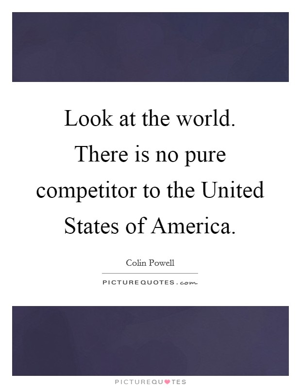 Look at the world. There is no pure competitor to the United States of America Picture Quote #1