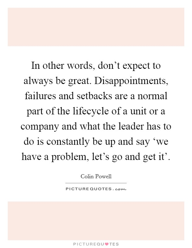 In other words, don't expect to always be great. Disappointments, failures and setbacks are a normal part of the lifecycle of a unit or a company and what the leader has to do is constantly be up and say 'we have a problem, let's go and get it' Picture Quote #1