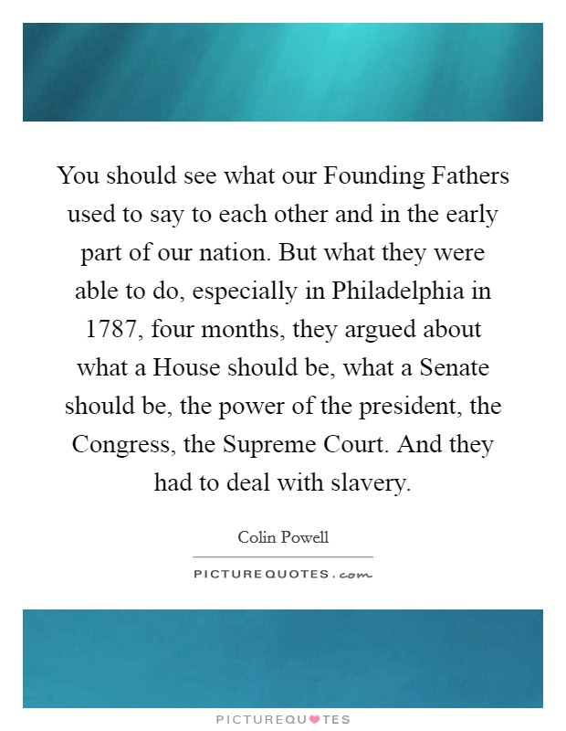 You should see what our Founding Fathers used to say to each other and in the early part of our nation. But what they were able to do, especially in Philadelphia in 1787, four months, they argued about what a House should be, what a Senate should be, the power of the president, the Congress, the Supreme Court. And they had to deal with slavery Picture Quote #1