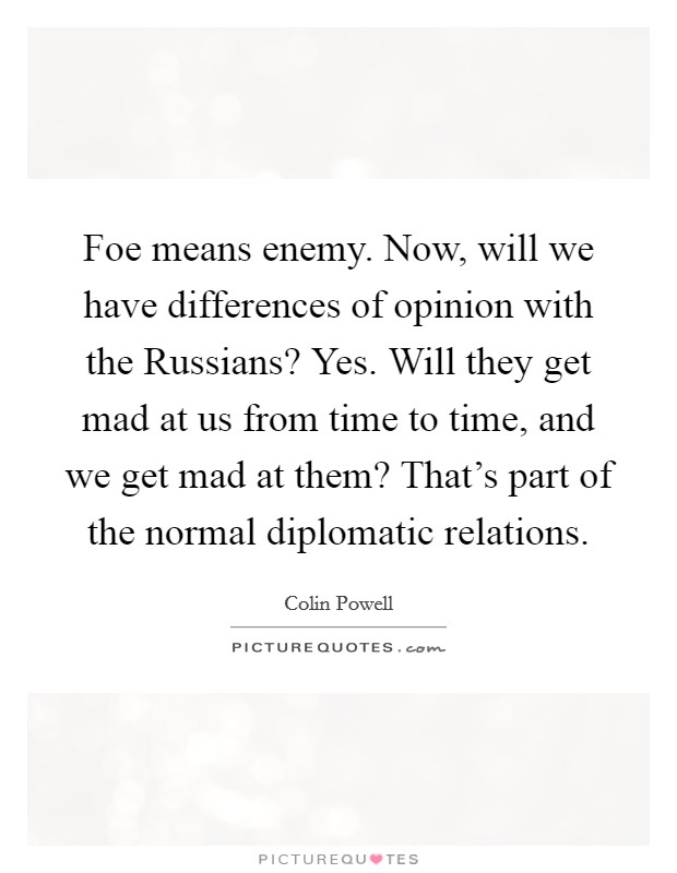 Foe means enemy. Now, will we have differences of opinion with the Russians? Yes. Will they get mad at us from time to time, and we get mad at them? That's part of the normal diplomatic relations Picture Quote #1