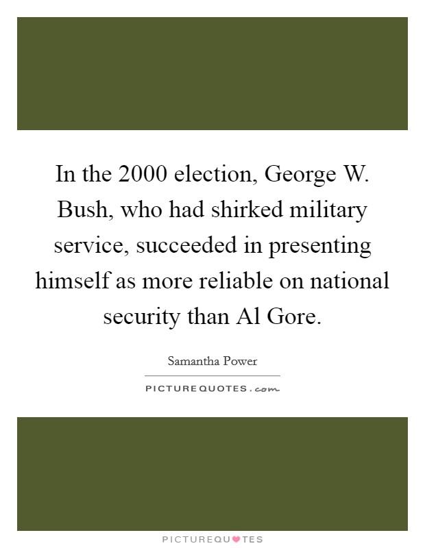 In the 2000 election, George W. Bush, who had shirked military service, succeeded in presenting himself as more reliable on national security than Al Gore Picture Quote #1