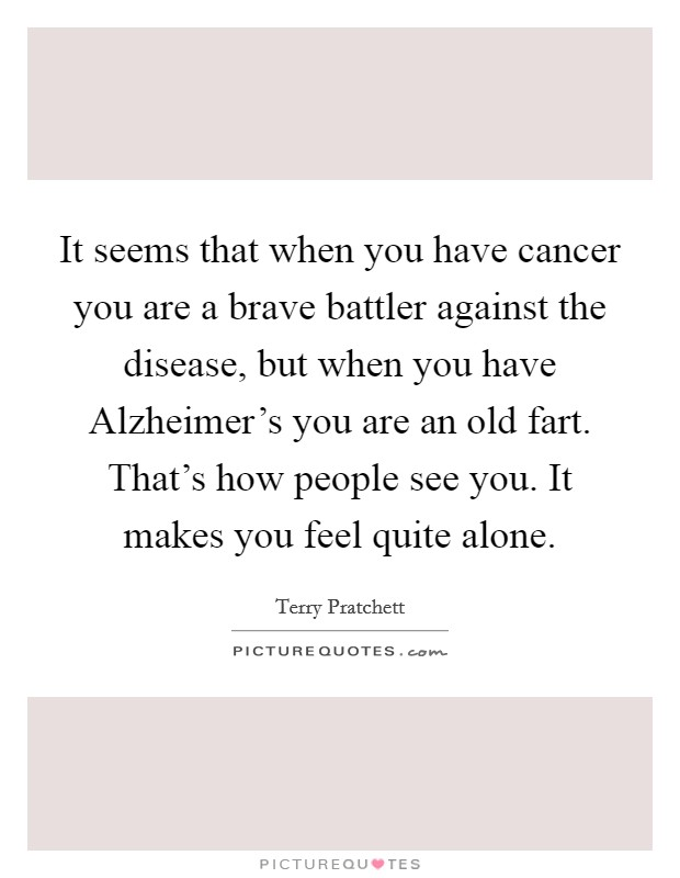 It seems that when you have cancer you are a brave battler against the disease, but when you have Alzheimer's you are an old fart. That's how people see you. It makes you feel quite alone Picture Quote #1