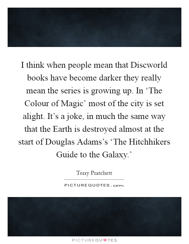 I think when people mean that Discworld books have become darker they really mean the series is growing up. In 'The Colour of Magic' most of the city is set alight. It's a joke, in much the same way that the Earth is destroyed almost at the start of Douglas Adams's 'The Hitchhikers Guide to the Galaxy.' Picture Quote #1