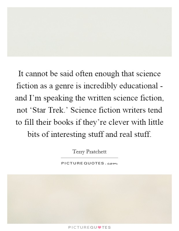 It cannot be said often enough that science fiction as a genre is incredibly educational - and I'm speaking the written science fiction, not 'Star Trek.' Science fiction writers tend to fill their books if they're clever with little bits of interesting stuff and real stuff Picture Quote #1
