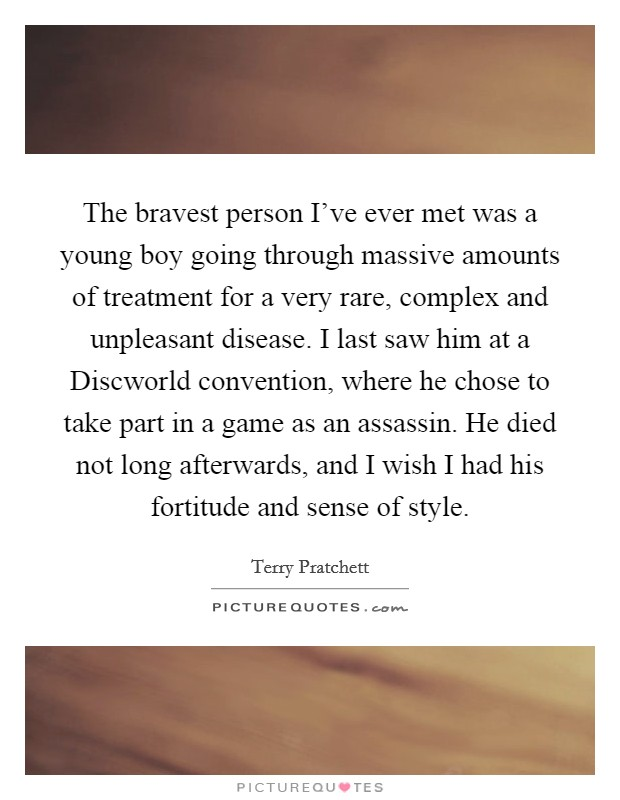 The bravest person I've ever met was a young boy going through massive amounts of treatment for a very rare, complex and unpleasant disease. I last saw him at a Discworld convention, where he chose to take part in a game as an assassin. He died not long afterwards, and I wish I had his fortitude and sense of style Picture Quote #1