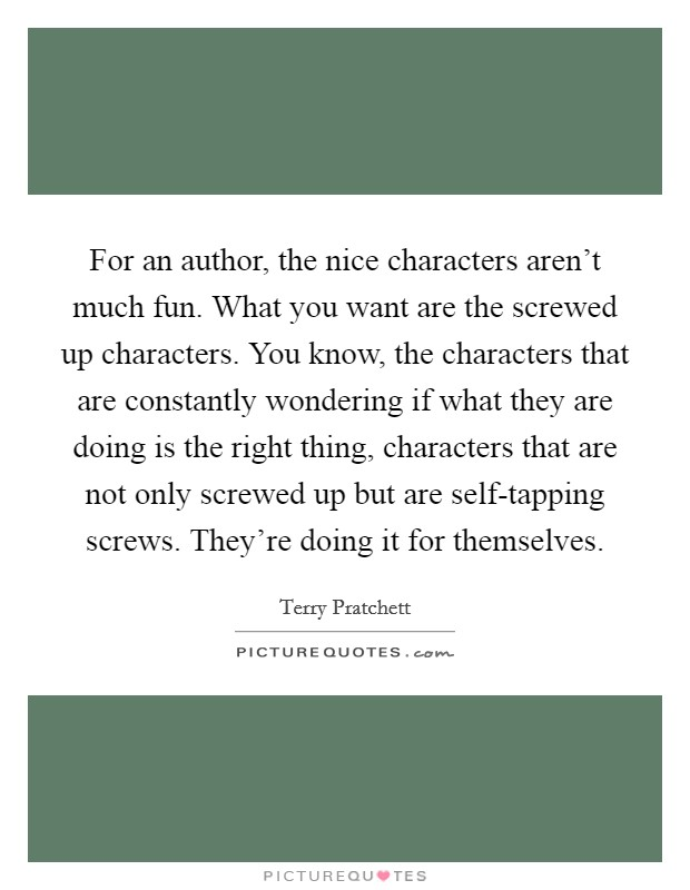 For an author, the nice characters aren't much fun. What you want are the screwed up characters. You know, the characters that are constantly wondering if what they are doing is the right thing, characters that are not only screwed up but are self-tapping screws. They're doing it for themselves Picture Quote #1