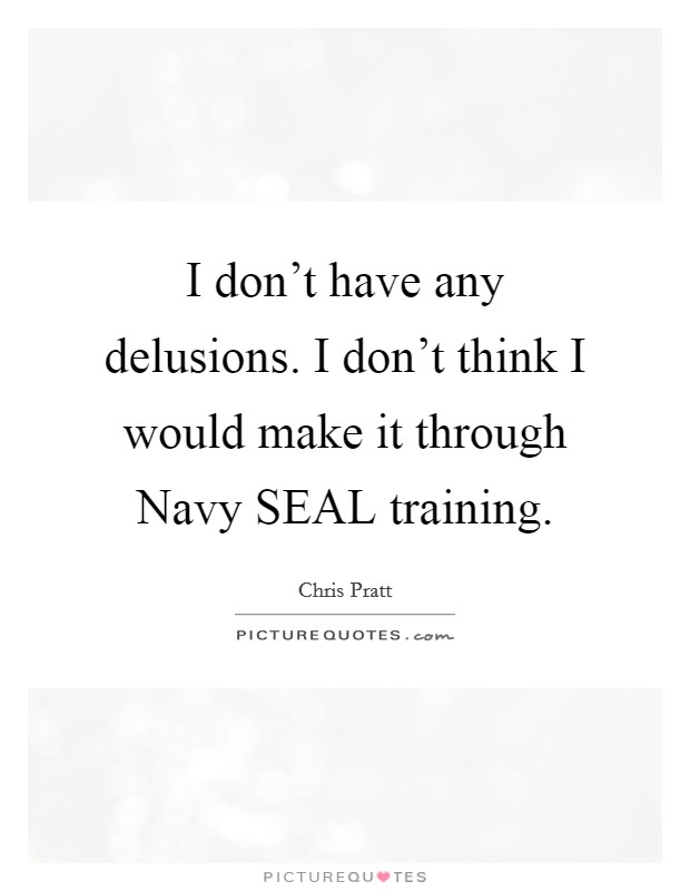 I don't have any delusions. I don't think I would make it through Navy SEAL training Picture Quote #1