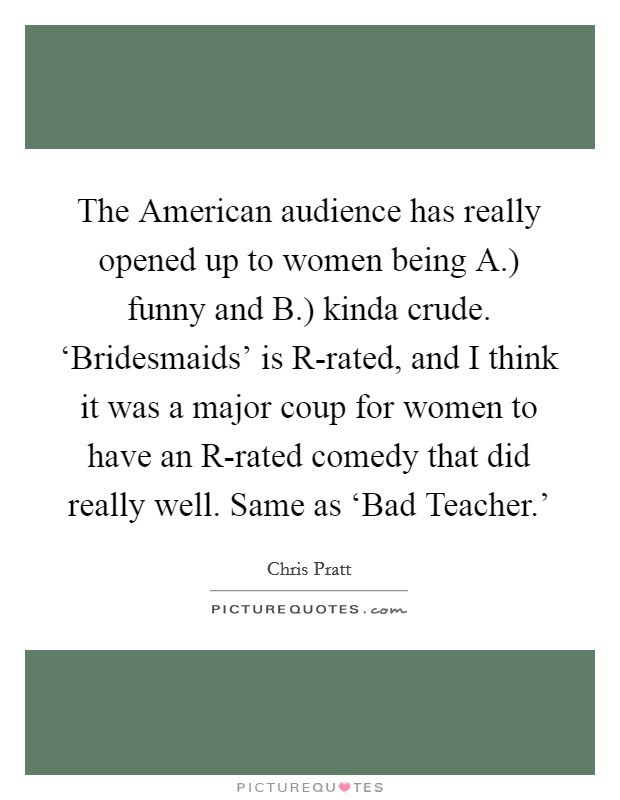 The American audience has really opened up to women being A.) funny and B.) kinda crude. 'Bridesmaids' is R-rated, and I think it was a major coup for women to have an R-rated comedy that did really well. Same as 'Bad Teacher.' Picture Quote #1