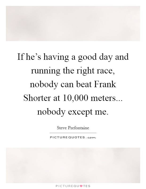If he's having a good day and running the right race, nobody can beat Frank Shorter at 10,000 meters... nobody except me Picture Quote #1