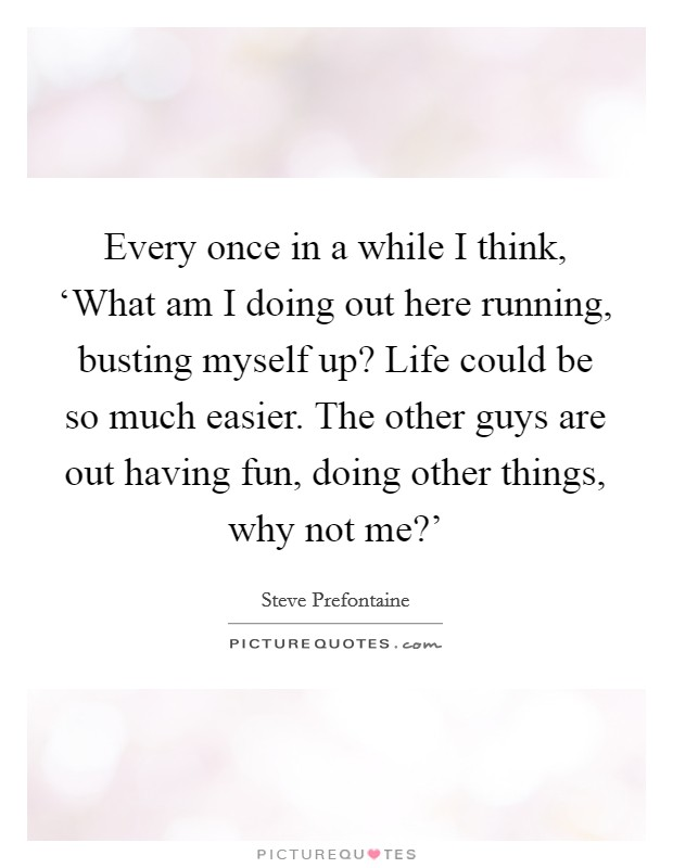 Every once in a while I think, 'What am I doing out here running, busting myself up? Life could be so much easier. The other guys are out having fun, doing other things, why not me?' Picture Quote #1