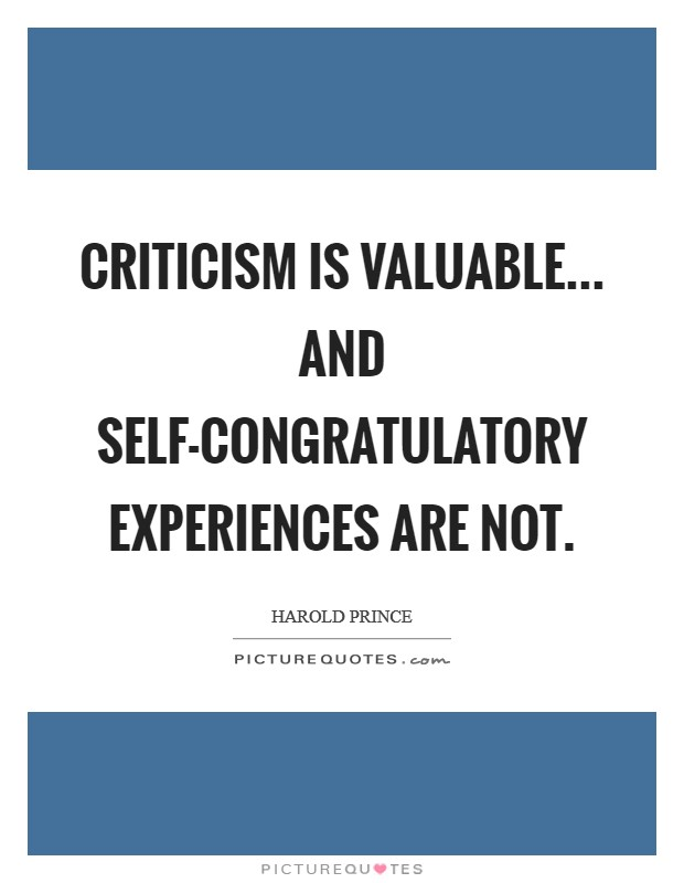 Criticism is valuable... and self-congratulatory experiences are not Picture Quote #1