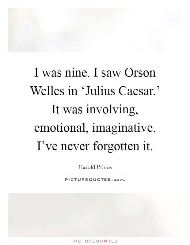 I was nine. I saw Orson Welles in 'Julius Caesar.' It was involving, emotional, imaginative. I've never forgotten it Picture Quote #1