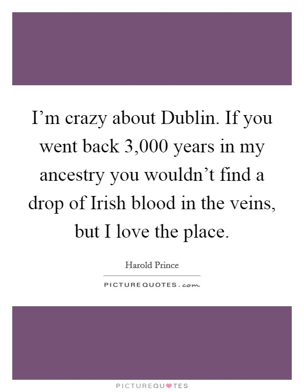I'm crazy about Dublin. If you went back 3,000 years in my ancestry you wouldn't find a drop of Irish blood in the veins, but I love the place Picture Quote #1