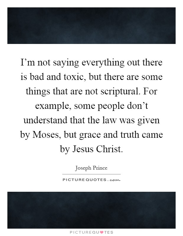 I'm not saying everything out there is bad and toxic, but there are some things that are not scriptural. For example, some people don't understand that the law was given by Moses, but grace and truth came by Jesus Christ Picture Quote #1