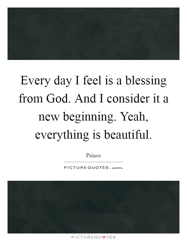 Every day I feel is a blessing from God. And I consider it a new beginning. Yeah, everything is beautiful Picture Quote #1