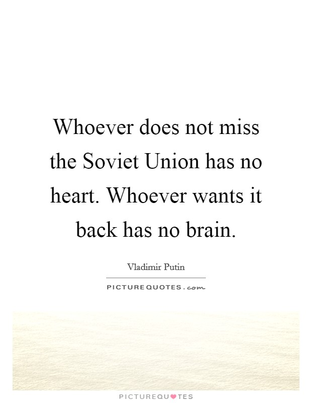 Whoever does not miss the Soviet Union has no heart. Whoever wants it back has no brain Picture Quote #1