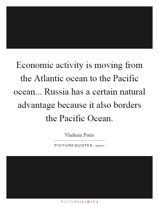 Economic activity is moving from the Atlantic ocean to the Pacific ocean... Russia has a certain natural advantage because it also borders the Pacific Ocean Picture Quote #1