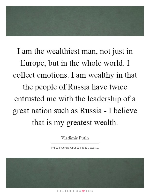 I am the wealthiest man, not just in Europe, but in the whole world. I collect emotions. I am wealthy in that the people of Russia have twice entrusted me with the leadership of a great nation such as Russia - I believe that is my greatest wealth Picture Quote #1