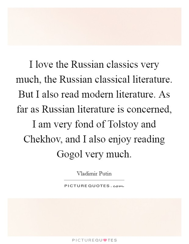 I love the Russian classics very much, the Russian classical literature. But I also read modern literature. As far as Russian literature is concerned, I am very fond of Tolstoy and Chekhov, and I also enjoy reading Gogol very much Picture Quote #1