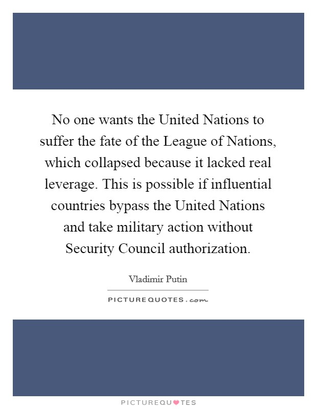 No one wants the United Nations to suffer the fate of the League of Nations, which collapsed because it lacked real leverage. This is possible if influential countries bypass the United Nations and take military action without Security Council authorization Picture Quote #1
