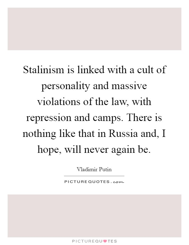Stalinism is linked with a cult of personality and massive violations of the law, with repression and camps. There is nothing like that in Russia and, I hope, will never again be Picture Quote #1