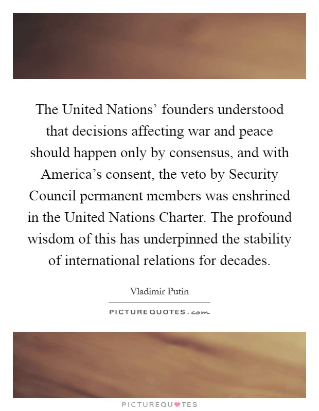 The United Nations' founders understood that decisions affecting war and peace should happen only by consensus, and with America's consent, the veto by Security Council permanent members was enshrined in the United Nations Charter. The profound wisdom of this has underpinned the stability of international relations for decades Picture Quote #1