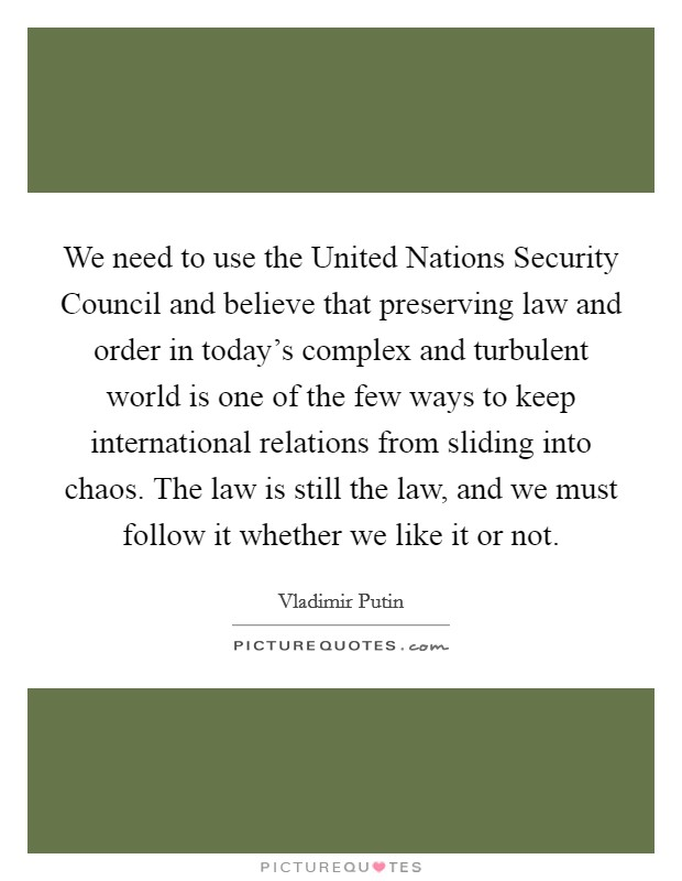 We need to use the United Nations Security Council and believe that preserving law and order in today's complex and turbulent world is one of the few ways to keep international relations from sliding into chaos. The law is still the law, and we must follow it whether we like it or not Picture Quote #1