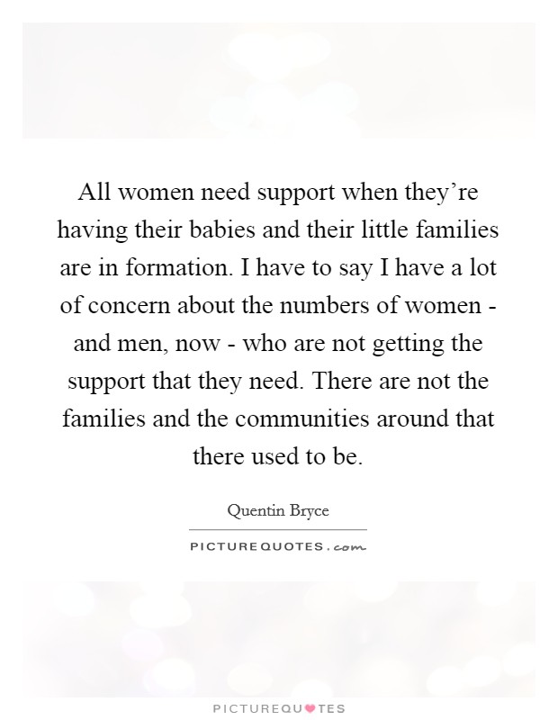 All women need support when they're having their babies and their little families are in formation. I have to say I have a lot of concern about the numbers of women - and men, now - who are not getting the support that they need. There are not the families and the communities around that there used to be Picture Quote #1