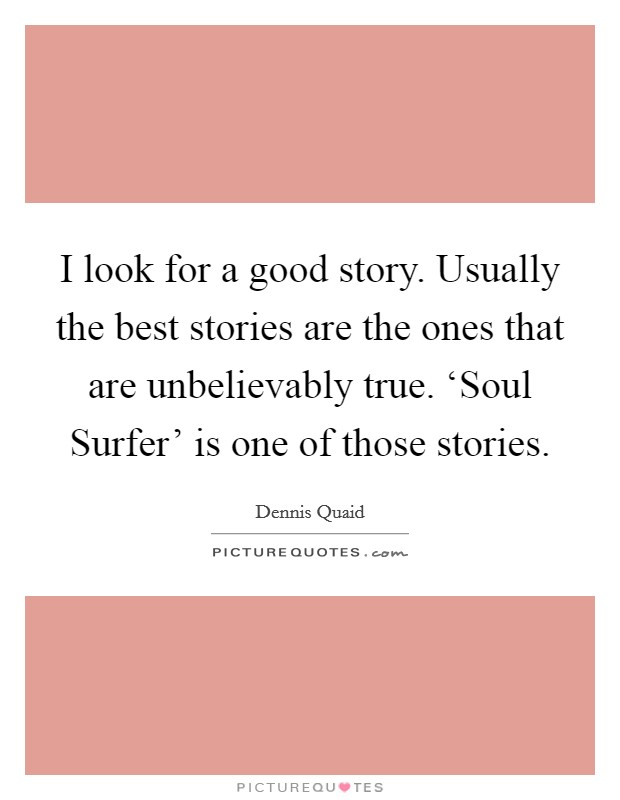 I look for a good story. Usually the best stories are the ones that are unbelievably true. 'Soul Surfer' is one of those stories Picture Quote #1