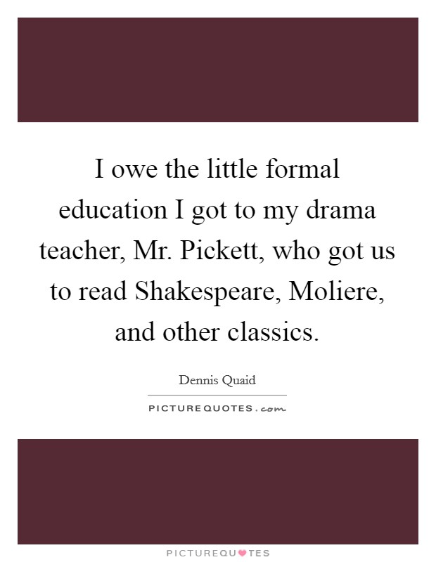 I owe the little formal education I got to my drama teacher, Mr. Pickett, who got us to read Shakespeare, Moliere, and other classics Picture Quote #1