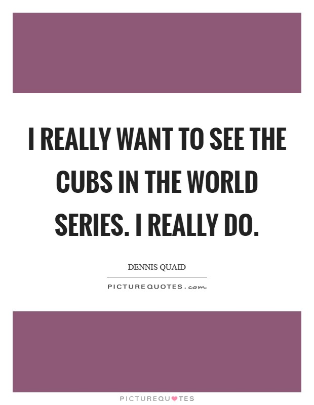 I really want to see the Cubs in the World Series. I really do Picture Quote #1