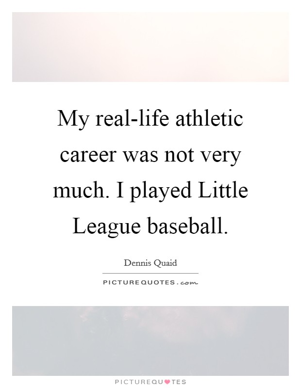My real-life athletic career was not very much. I played Little League baseball Picture Quote #1