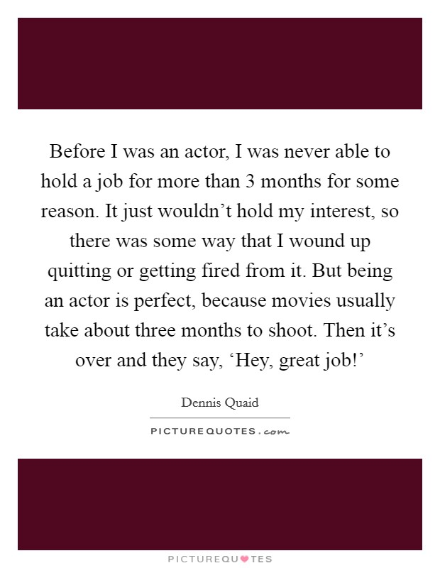 Before I was an actor, I was never able to hold a job for more than 3 months for some reason. It just wouldn't hold my interest, so there was some way that I wound up quitting or getting fired from it. But being an actor is perfect, because movies usually take about three months to shoot. Then it's over and they say, 'Hey, great job!' Picture Quote #1