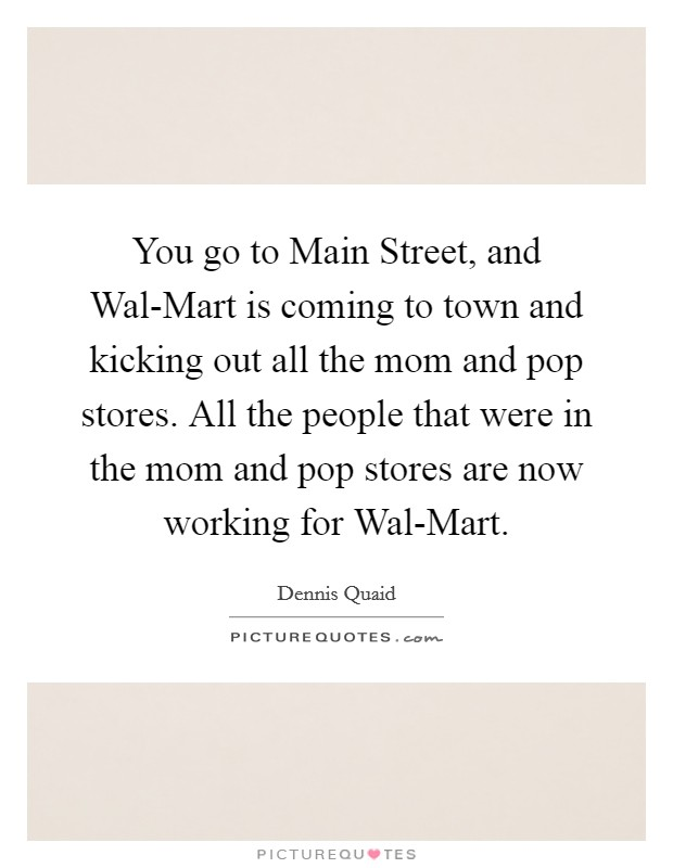 You go to Main Street, and Wal-Mart is coming to town and kicking out all the mom and pop stores. All the people that were in the mom and pop stores are now working for Wal-Mart Picture Quote #1