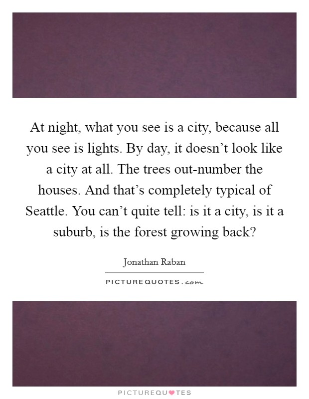 At night, what you see is a city, because all you see is lights. By day, it doesn't look like a city at all. The trees out-number the houses. And that's completely typical of Seattle. You can't quite tell: is it a city, is it a suburb, is the forest growing back? Picture Quote #1
