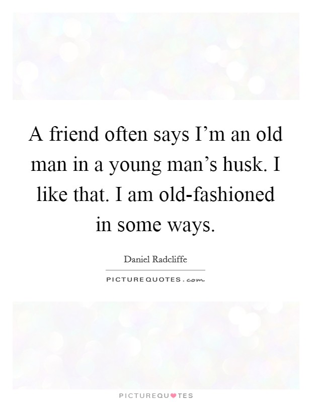 A friend often says I'm an old man in a young man's husk. I like that. I am old-fashioned in some ways Picture Quote #1