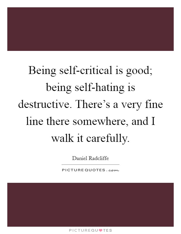 Being self-critical is good; being self-hating is destructive. There's a very fine line there somewhere, and I walk it carefully Picture Quote #1